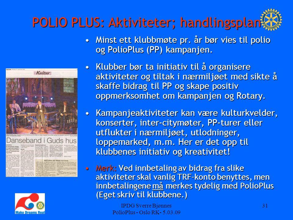 IPDG Sverre Bjønnes PolioPlus - Oslo RK- 5.03.09 31 POLIO PLUS: Aktiviteter; handlingsplan Minst ett klubbmøte pr. år bør vies til polio og PolioPlus