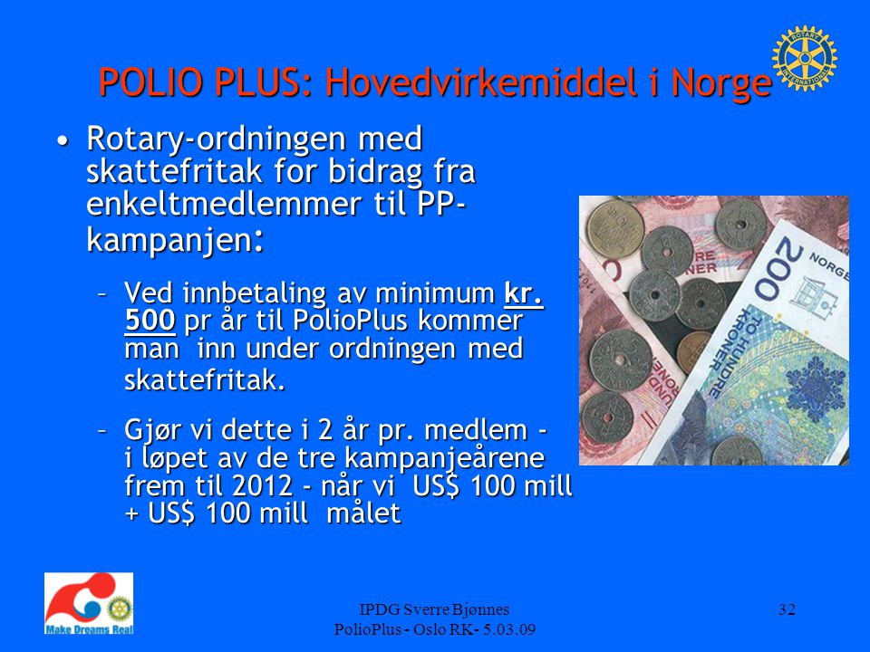 IPDG Sverre Bjønnes PolioPlus - Oslo RK- 5.03.09 32 POLIO PLUS: Hovedvirkemiddel i Norge Rotary-ordningen med skattefritak for bidrag fra enkeltmedlemmer til PP- kampanjen :Rotary-ordningen med skattefritak for bidrag fra enkeltmedlemmer til PP- kampanjen : –Ved innbetaling av minimum kr.
