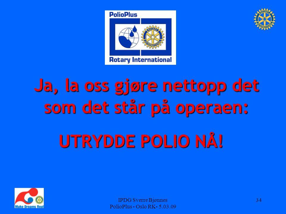IPDG Sverre Bjønnes PolioPlus - Oslo RK- 5.03.09 34 Ja, la oss gjøre nettopp det som det står på operaen: Ja, la oss gjøre nettopp det som det står på operaen: UTRYDDE POLIO NÅ!