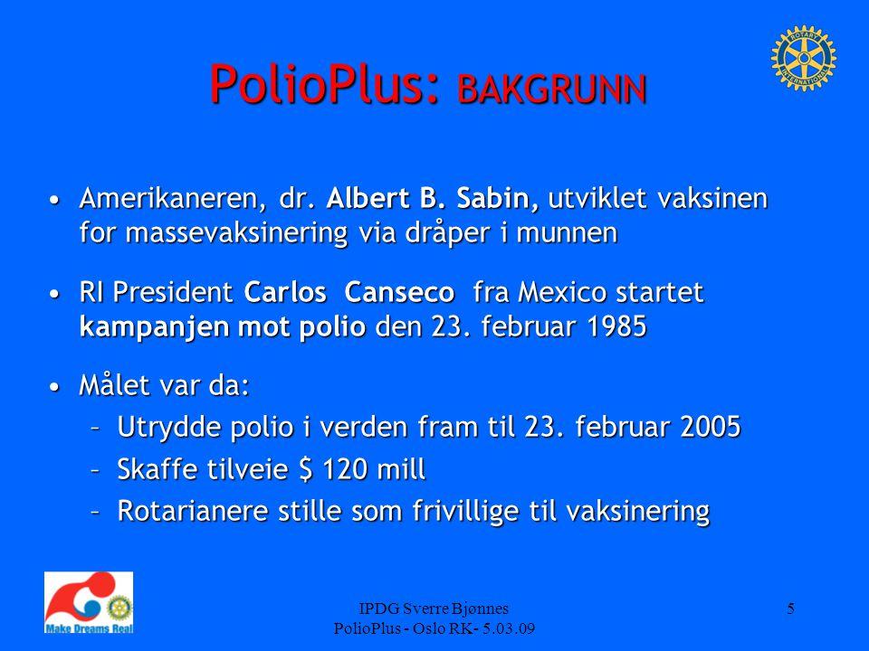 IPDG Sverre Bjønnes PolioPlus - Oslo RK- 5.03.09 5 PolioPlus: BAKGRUNN Amerikaneren, dr. Albert B. Sabin, utviklet vaksinen for massevaksinering via d
