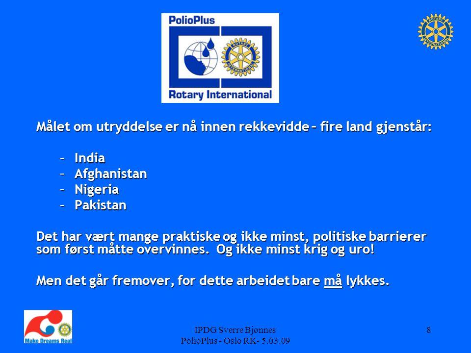 IPDG Sverre Bjønnes PolioPlus - Oslo RK- 5.03.09 8 Målet om utryddelse er nå innen rekkevidde – fire land gjenstår: –India –Afghanistan –Nigeria –Pakistan Det har vært mange praktiske og ikke minst, politiske barrierer som først måtte overvinnes.