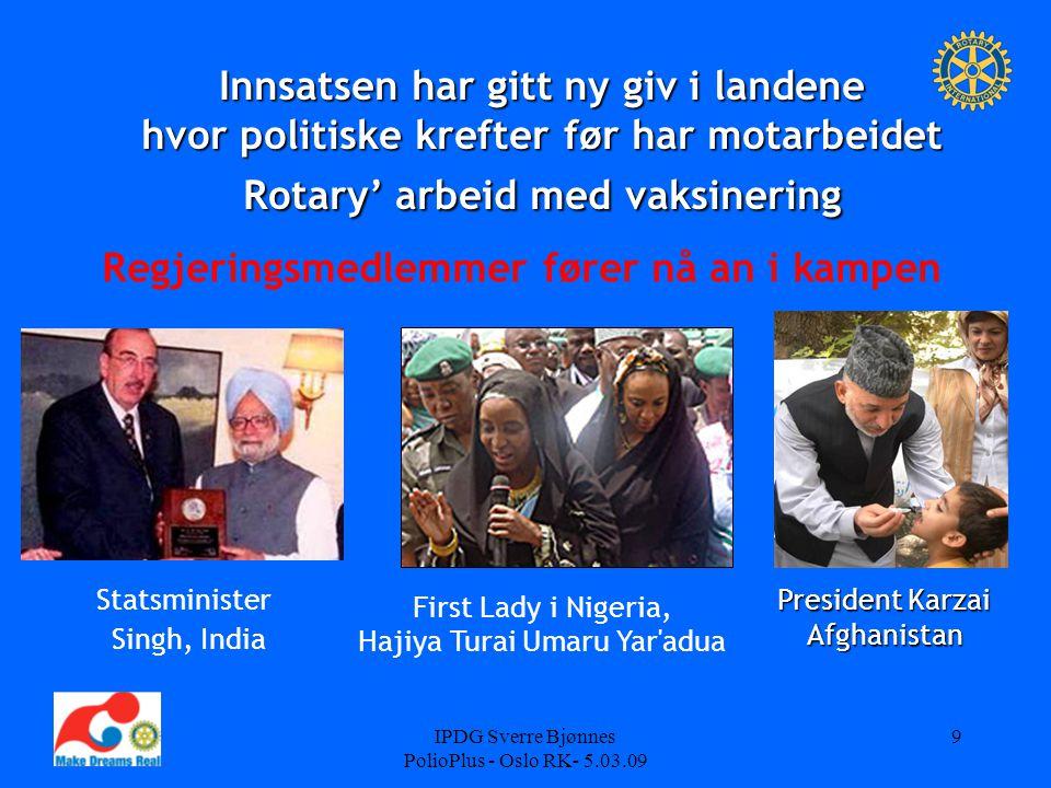 IPDG Sverre Bjønnes PolioPlus - Oslo RK- 5.03.09 9 Innsatsen har gitt ny giv i landene hvor politiske krefter før har motarbeidet Rotary' arbeid med v