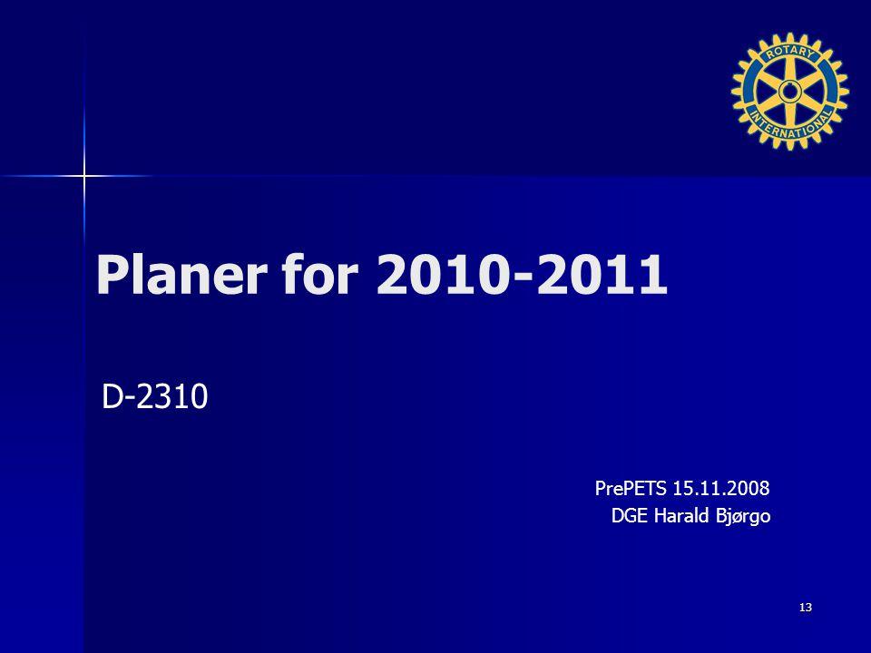 Planer for 2010-2011 D-2310 PrePETS 15.11.2008 DGE Harald Bjørgo 13