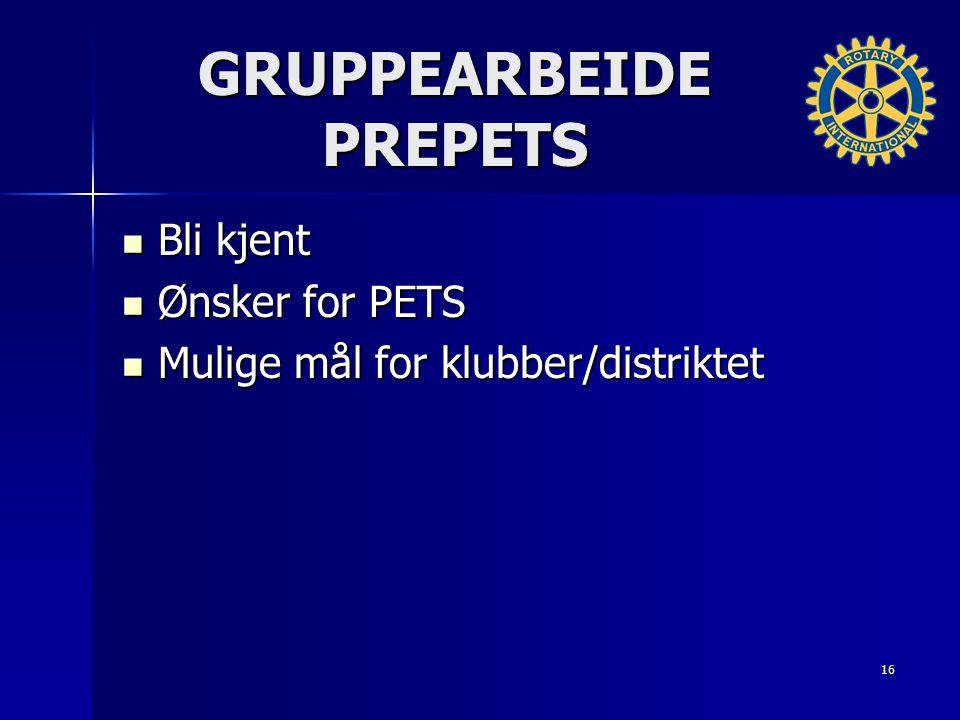 GRUPPEARBEIDE PREPETS Bli kjent Bli kjent Ønsker for PETS Ønsker for PETS Mulige mål for klubber/distriktet Mulige mål for klubber/distriktet 16