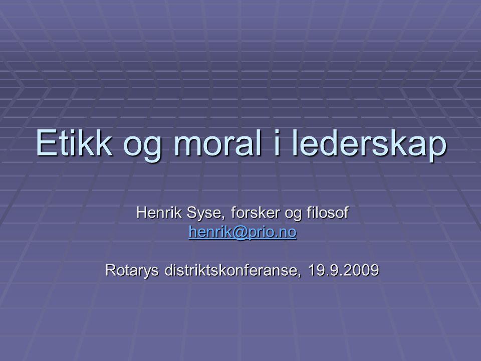 Etikk og moral i lederskap Henrik Syse, forsker og filosof henrik@prio.no Rotarys distriktskonferanse, 19.9.2009