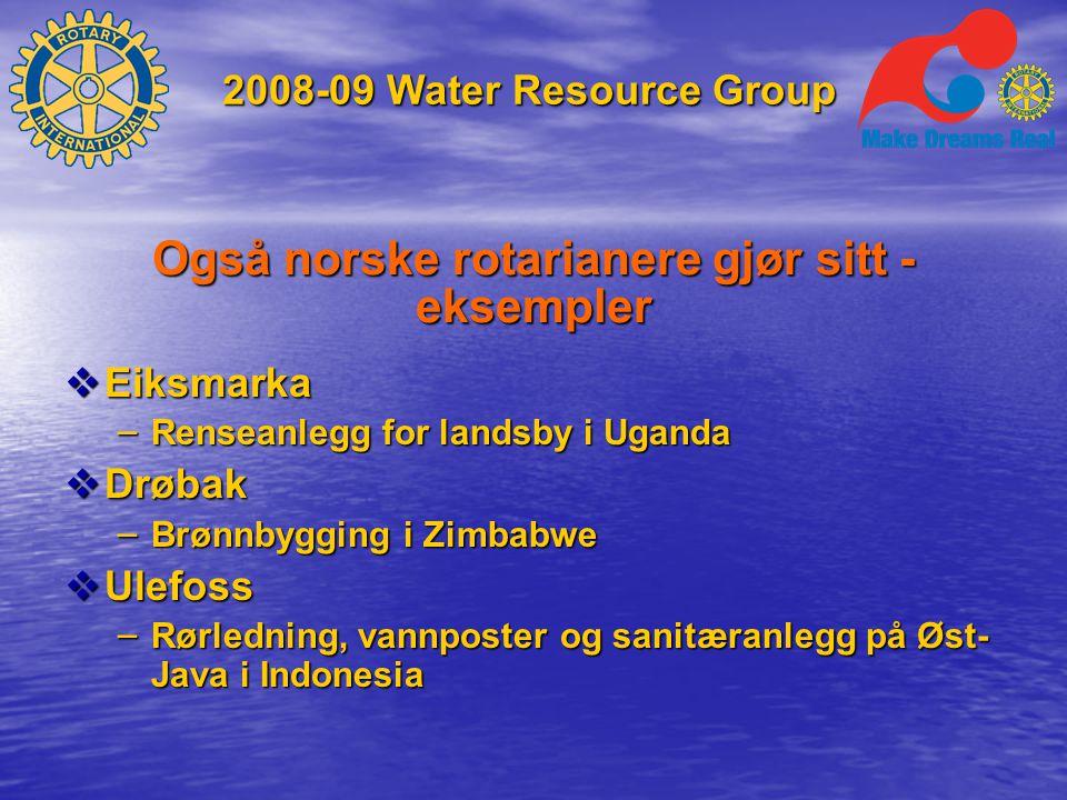 2008-09 Water Resource Group Også norske rotarianere gjør sitt - eksempler  Eiksmarka – Renseanlegg for landsby i Uganda  Drøbak – Brønnbygging i Zimbabwe  Ulefoss – Rørledning, vannposter og sanitæranlegg på Øst- Java i Indonesia