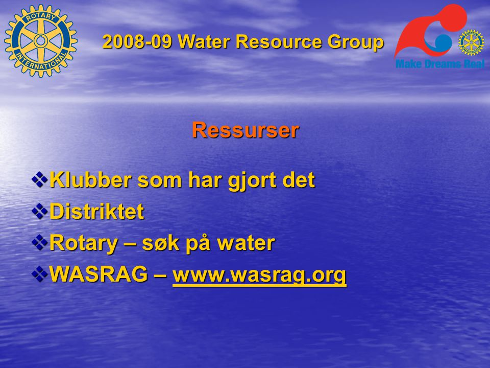 2008-09 Water Resource Group Ressurser  Klubber som har gjort det  Distriktet  Rotary – søk på water  WASRAG – www.wasrag.org www.wasrag.org