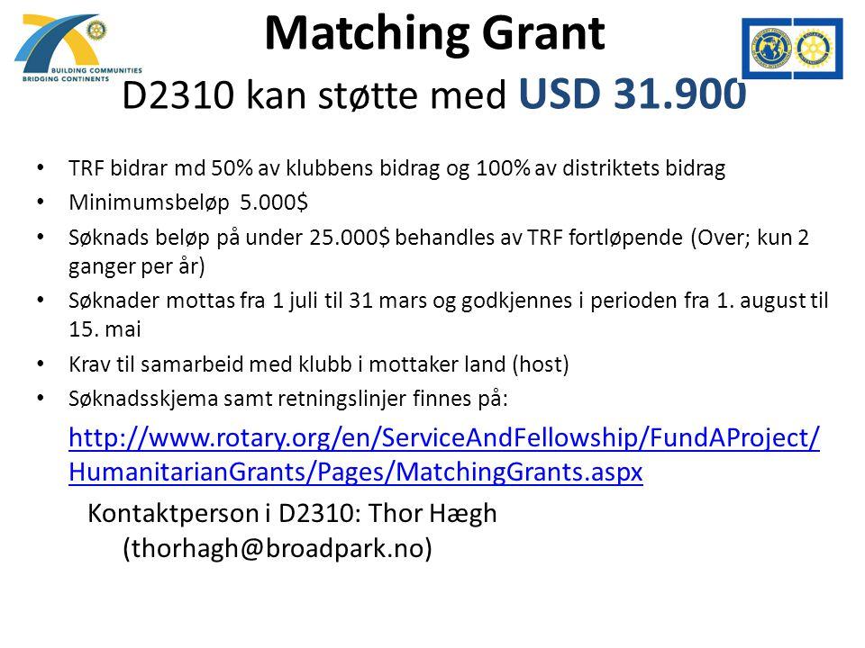 Matching Grant D2310 kan støtte med USD 31.900 TRF bidrar md 50% av klubbens bidrag og 100% av distriktets bidrag Minimumsbeløp 5.000$ Søknads beløp på under 25.000$ behandles av TRF fortløpende (Over; kun 2 ganger per år) Søknader mottas fra 1 juli til 31 mars og godkjennes i perioden fra 1.