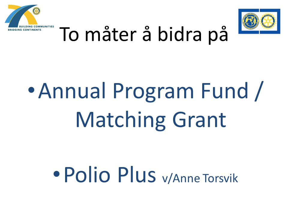 To måter å bidra på Annual Program Fund / Matching Grant Polio Plus v/Anne Torsvik