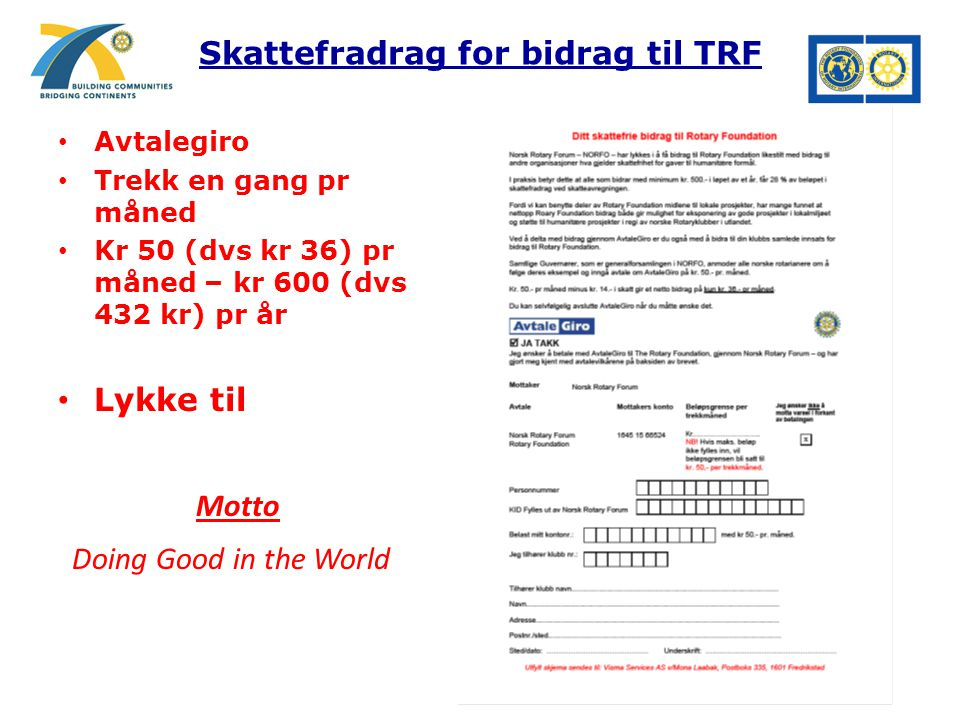 Skattefradrag for bidrag til TRF Avtalegiro Trekk en gang pr måned Kr 50 (dvs kr 36) pr måned – kr 600 (dvs 432 kr) pr år Lykke til Motto Doing Good in the World