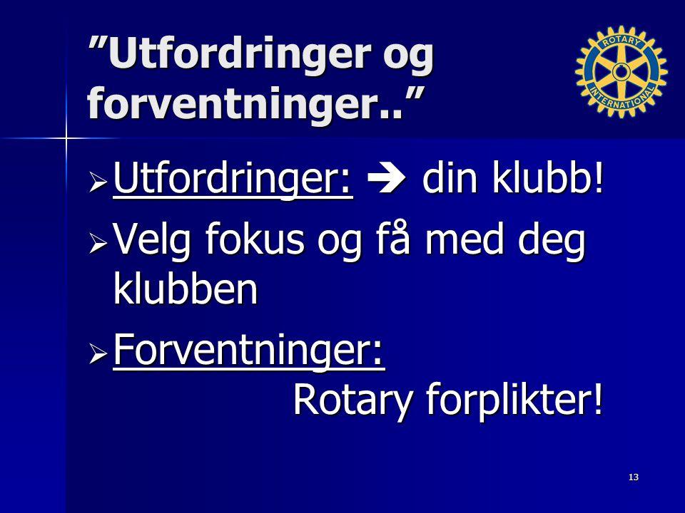 """""""Utfordringer og forventninger..""""  Utfordringer:  din klubb!  Velg fokus og få med deg klubben  Forventninger: Rotary forplikter! 13"""