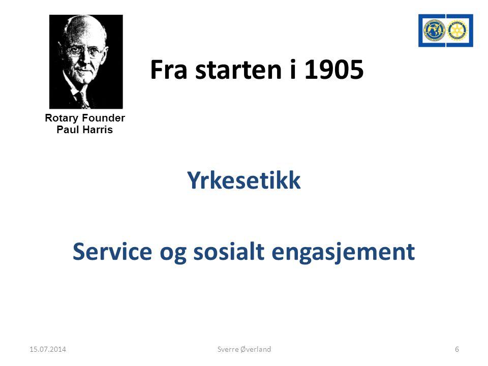 Fra starten i 1905 Yrkesetikk Service og sosialt engasjement Rotary Founder Paul Harris 15.07.20146Sverre Øverland