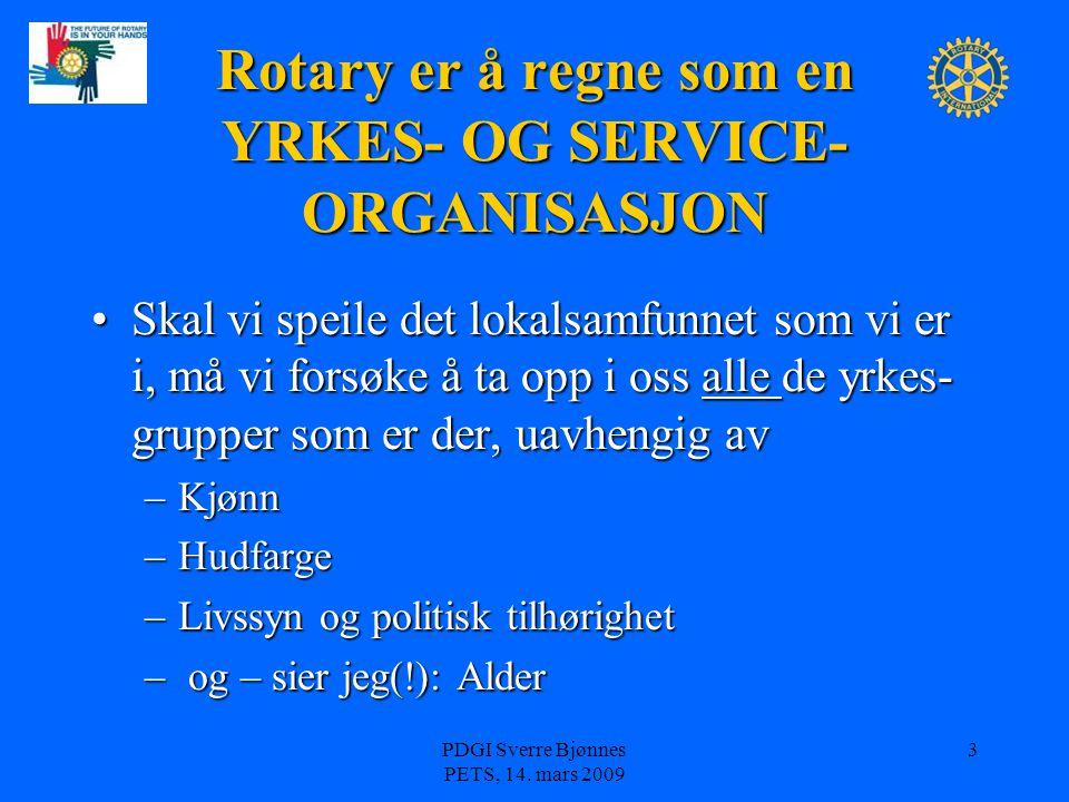PDGI Sverre Bjønnes PETS, 14. mars 2009 3 Rotary er å regne som en YRKES- OG SERVICE- ORGANISASJON Skal vi speile det lokalsamfunnet som vi er i, må v