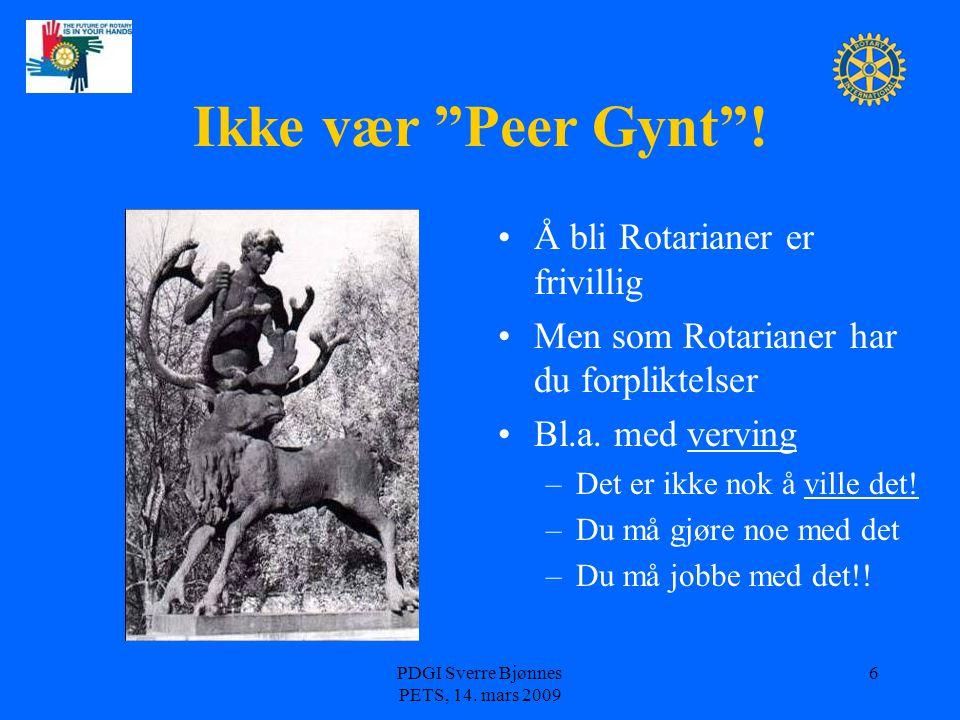"""PDGI Sverre Bjønnes PETS, 14. mars 2009 6 Ikke vær """"Peer Gynt""""! Å bli Rotarianer er frivillig Men som Rotarianer har du forpliktelser Bl.a. med vervin"""