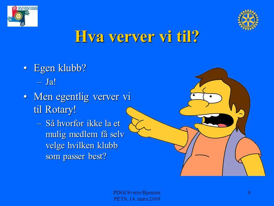 PDGI Sverre Bjønnes PETS, 14. mars 2009 9 Hva verver vi til? Egen klubb?Egen klubb? –Ja! Men egentlig verver vi til Rotary!Men egentlig verver vi til