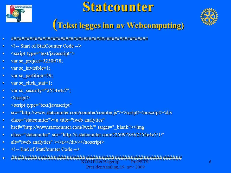 Statcounter ( Tekst legges inn av Webcomputing) ##################################################### var sc_project=5250978; var sc_invisible=1; var sc_partition=59; var sc_click_stat=1; var sc_security= 2554e4c7 ; <script type= text/javascript src= http://www.statcounter.com/counter/counter.js > <div class= statcounter ><a title= iweb analytics href= http://www.statcounter.com/iweb/ target= _blank ><img class= statcounter src= http://c.statcounter.com/5250978/0/2554e4c7/1/ alt= iweb analytics > ##################################################### KOM Peter Hagerup PrePETS- Presidentsamling, 19.