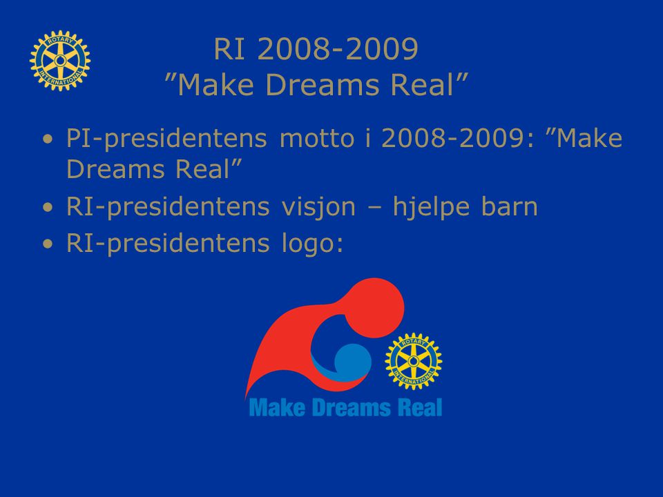 RI 2008-2009 Make Dreams Real PI-presidentens motto i 2008-2009: Make Dreams Real RI-presidentens visjon – hjelpe barn RI-presidentens logo: