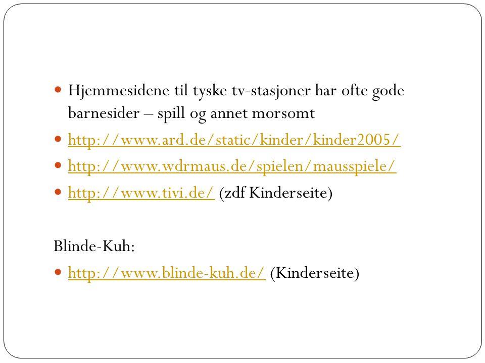 Hjemmesidene til tyske tv-stasjoner har ofte gode barnesider – spill og annet morsomt http://www.ard.de/static/kinder/kinder2005/ http://www.wdrmaus.de/spielen/mausspiele/ http://www.tivi.de/ (zdf Kinderseite) http://www.tivi.de/ Blinde-Kuh: http://www.blinde-kuh.de/ (Kinderseite) http://www.blinde-kuh.de/