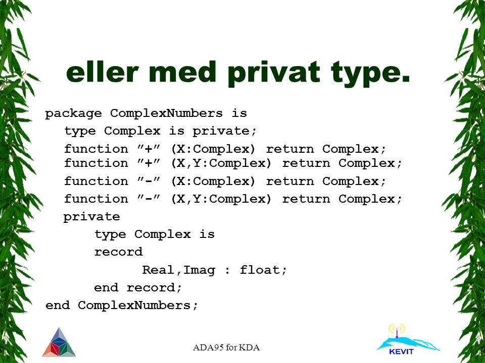 "ADA95 for KDA eller med privat type. package ComplexNumbers is type Complex is private; function ""+"" (X:Complex) return Complex; function ""+"" (X,Y:Com"