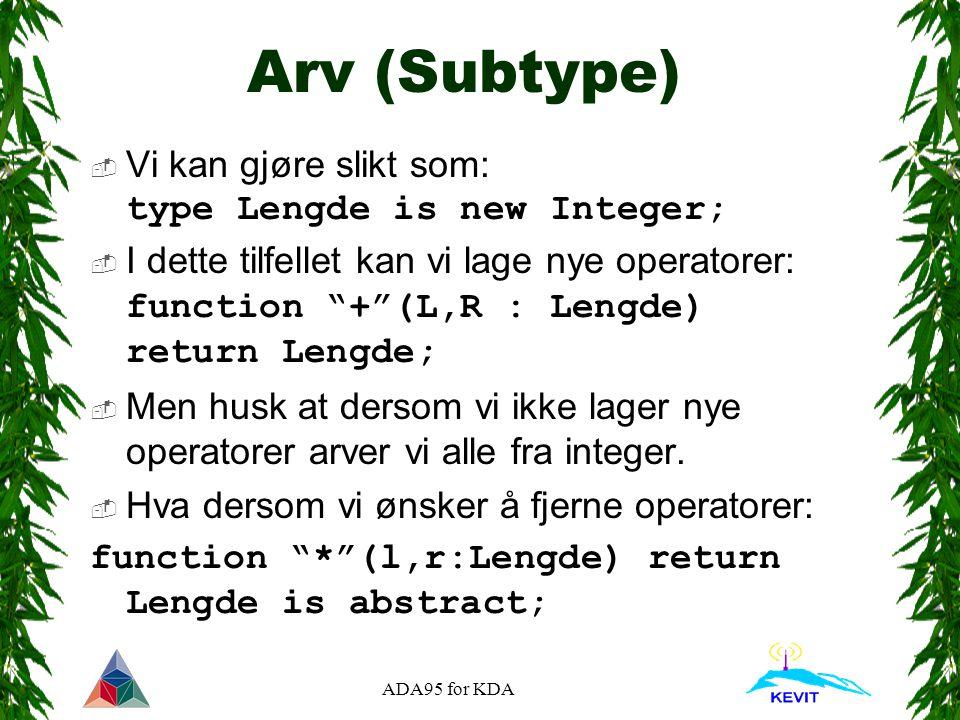 ADA95 for KDA Arv (Subtype)  Vi kan gjøre slikt som: type Lengde is new Integer;  I dette tilfellet kan vi lage nye operatorer: function + (L,R : Lengde) return Lengde;  Men husk at dersom vi ikke lager nye operatorer arver vi alle fra integer.