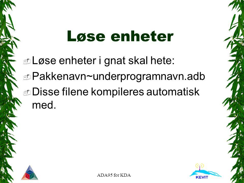 ADA95 for KDA Løse enheter  Løse enheter i gnat skal hete:  Pakkenavn~underprogramnavn.adb  Disse filene kompileres automatisk med.