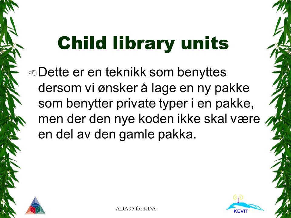 ADA95 for KDA Child library units  Dette er en teknikk som benyttes dersom vi ønsker å lage en ny pakke som benytter private typer i en pakke, men der den nye koden ikke skal være en del av den gamle pakka.