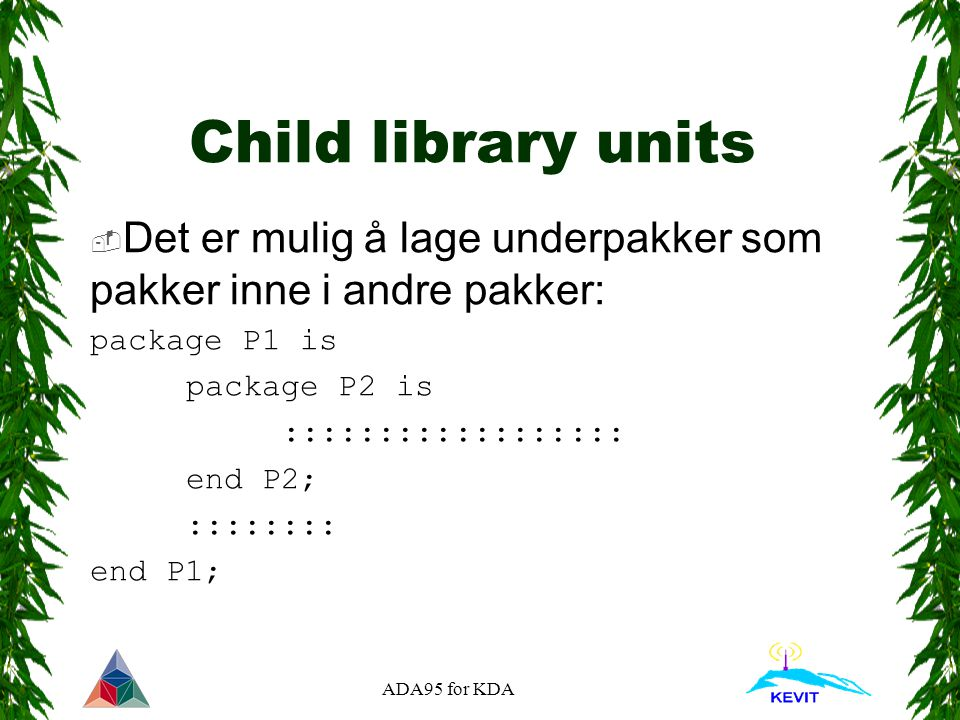 ADA95 for KDA Child library units  Det er mulig å lage underpakker som pakker inne i andre pakker: package P1 is package P2 is :::::::::::::::::: end P2; :::::::: end P1;