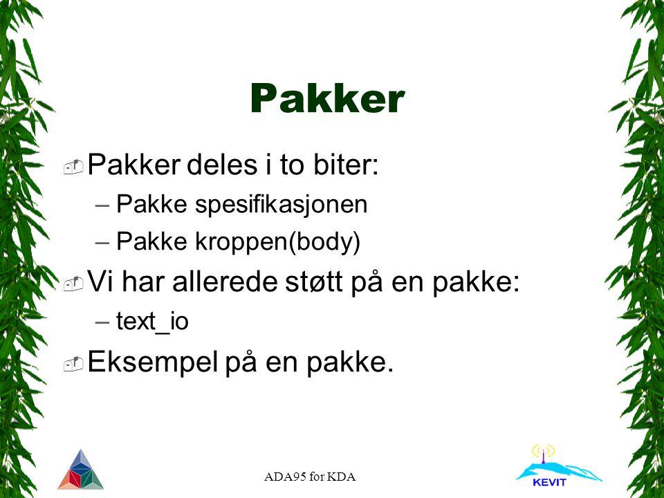ADA95 for KDA Pakker  Pakker deles i to biter: –Pakke spesifikasjonen –Pakke kroppen(body)  Vi har allerede støtt på en pakke: –text_io  Eksempel på en pakke.