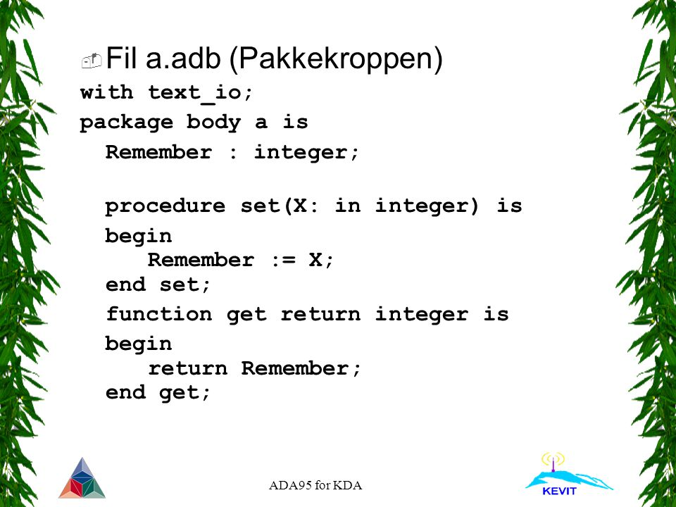 ADA95 for KDA package body StackPak is procedure Push(S: in out Stack; X:in integer) is begin S.Top := S.Top + 1; S.Data(S.Top) := X; end Push; procedure Pop(S: in out Stack; X:out integer) is begin X := S.Data(S.Top); S.Top := S.Top - 1; end Pop; function = (S1,S2:Stack) return boolean is begin if S1.Top /= S2.Top then return false; end if; return true; end = ; end StackPak;