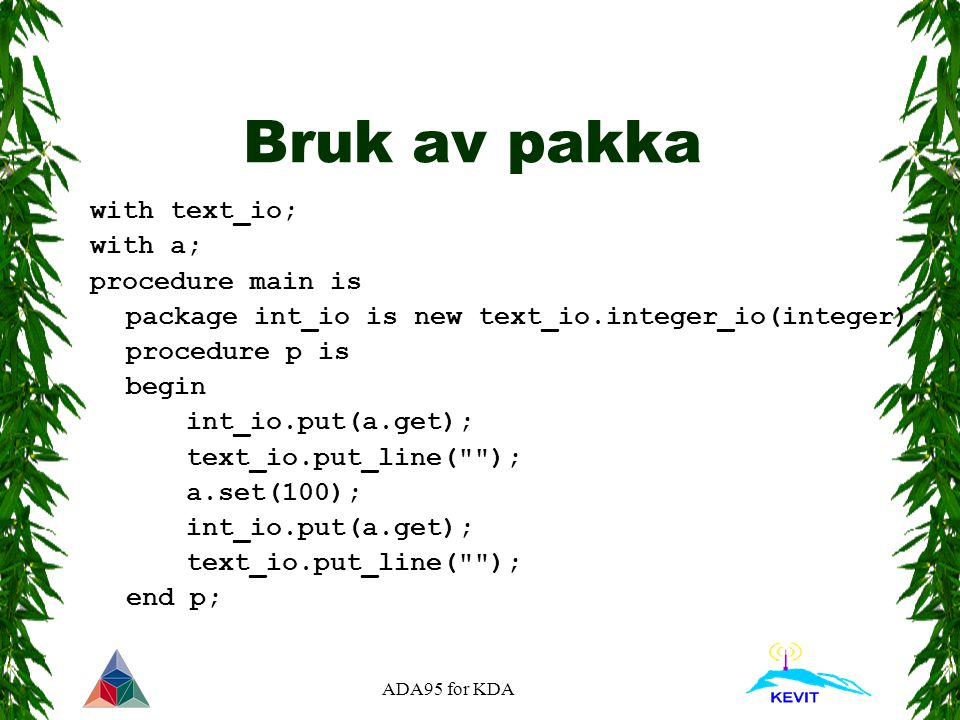 ADA95 for KDA Bruk av pakka with text_io; with a; procedure main is package int_io is new text_io.integer_io(integer); procedure p is begin int_io.put(a.get); text_io.put_line( ); a.set(100); int_io.put(a.get); text_io.put_line( ); end p;