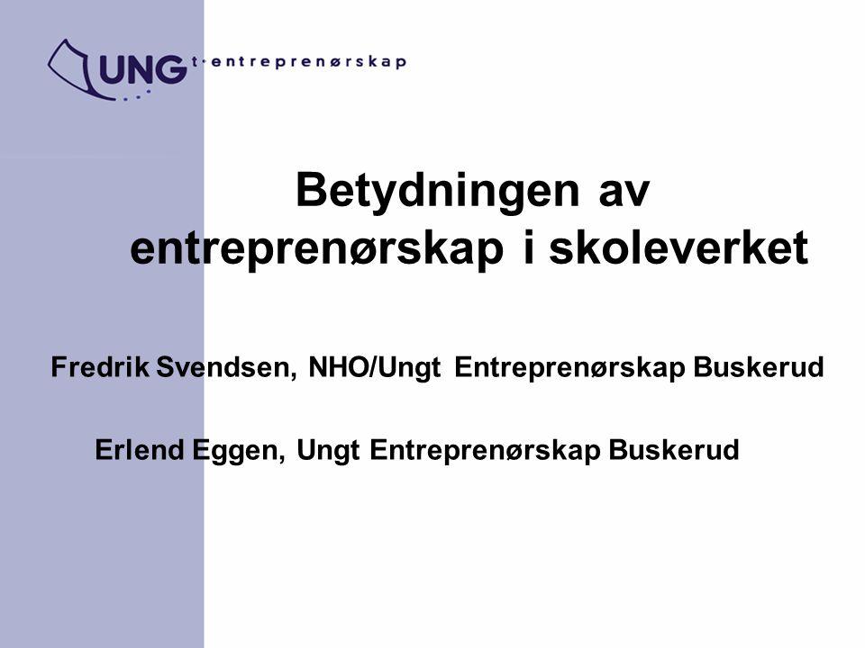 Betydningen av entreprenørskap i skoleverket Fredrik Svendsen, NHO/Ungt Entreprenørskap Buskerud Erlend Eggen, Ungt Entreprenørskap Buskerud