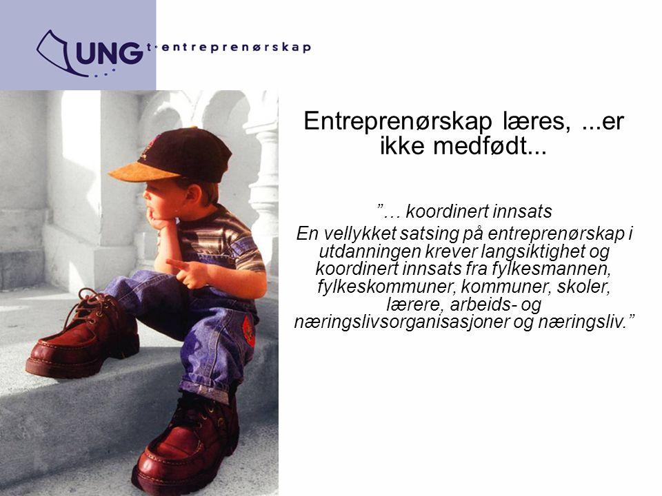 """Entreprenørskap læres,...er ikke medfødt... """"… koordinert innsats En vellykket satsing på entreprenørskap i utdanningen krever langsiktighet og koordi"""