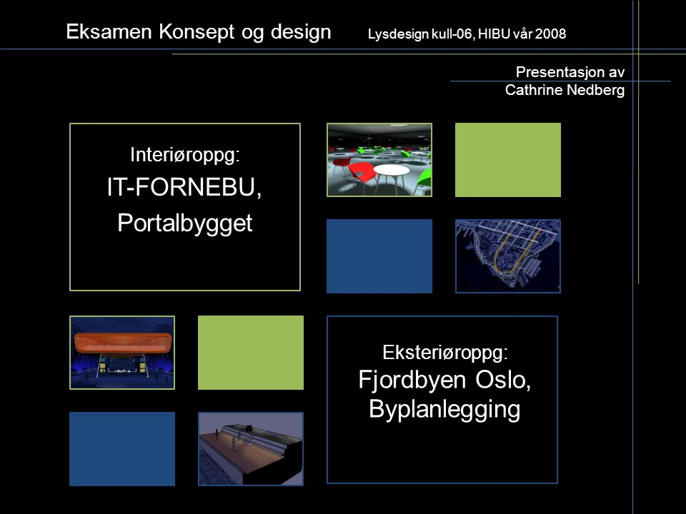 Eksamen Konsept og design Lysdesign kull-06, HIBU vår 2008 Interiøroppg: IT-FORNEBU, Portalbygget Presentasjon av Cathrine Nedberg Eksteriøroppg: Fjor