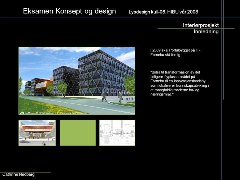 Eksamen Konsept og design Lysdesign kull-06, HIBU vår 2008 Interiørprosjekt Innledning Cathrine Nedberg I 2009 skal Portalbygget på IT- Fornebu stå fe