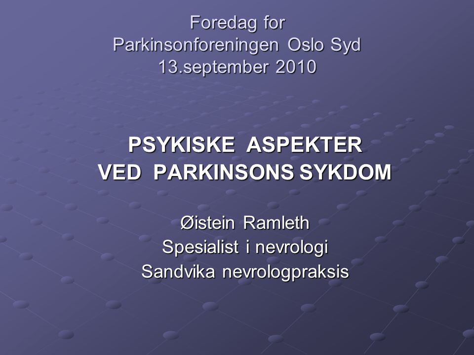 Foredag for Parkinsonforeningen Oslo Syd 13.september 2010 PSYKISKE ASPEKTER VED PARKINSONS SYKDOM Øistein Ramleth Spesialist i nevrologi Sandvika nev