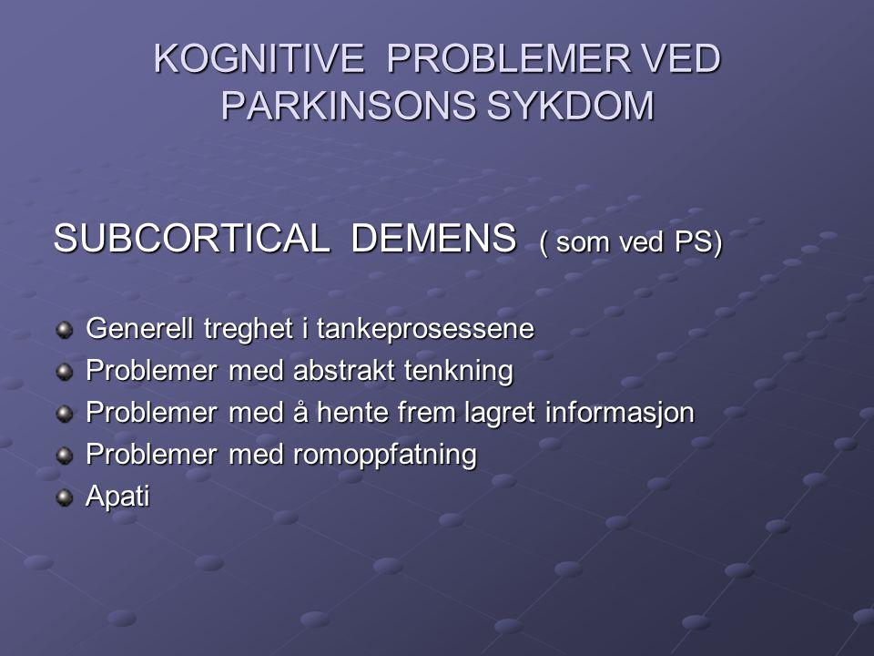KOGNITIVE PROBLEMER VED PARKINSONS SYKDOM SUBCORTICAL DEMENS ( som ved PS) Generell treghet i tankeprosessene Problemer med abstrakt tenkning Probleme