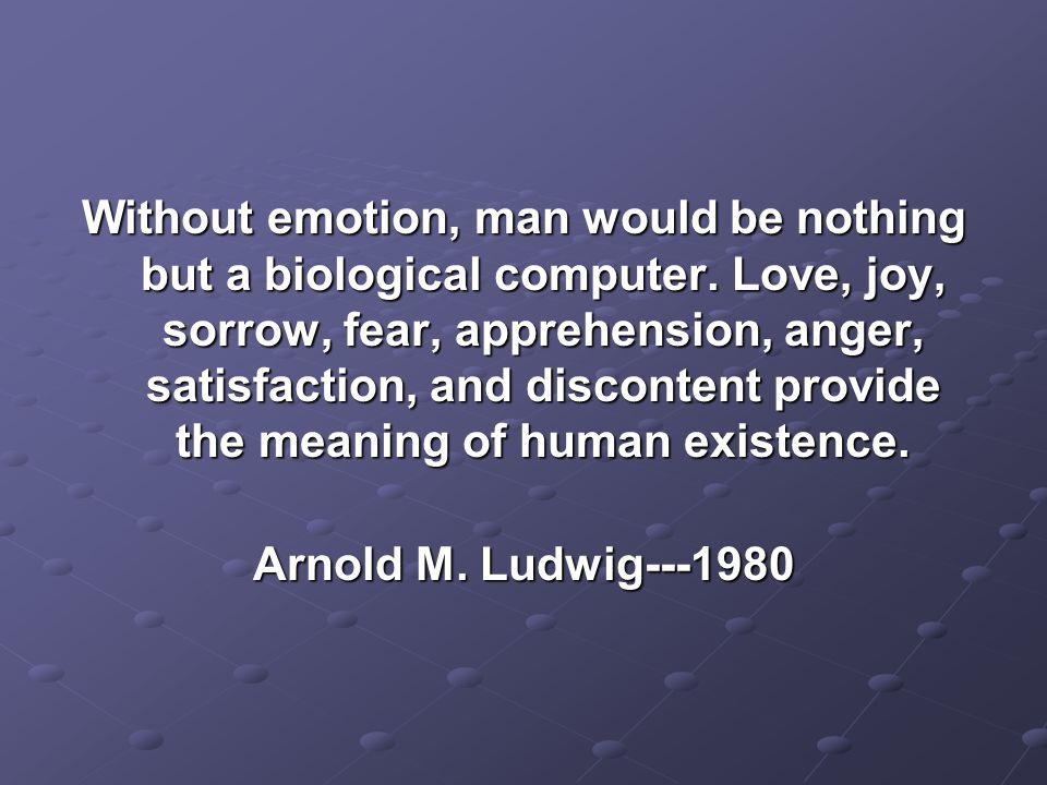 Without emotion, man would be nothing but a biological computer.