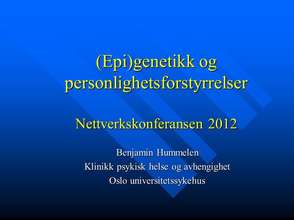 (Epi)genetikk og personlighetsforstyrrelser Nettverkskonferansen 2012 Benjamin Hummelen Klinikk psykisk helse og avhengighet Oslo universitetssykehus