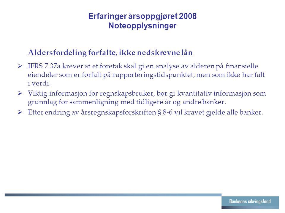 Erfaringer årsoppgjøret 2008 Noteopplysninger Aldersfordeling forfalte, ikke nedskrevne lån  IFRS 7.37a krever at et foretak skal gi en analyse av al