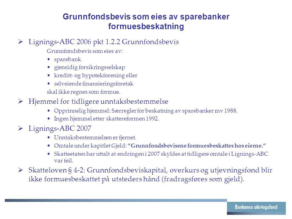 Grunnfondsbevis som eies av sparebanker formuesbeskatning  Lignings-ABC 2006 pkt 1.2.2 Grunnfondsbevis Grunnfondsbevis som eies av: sparebank gjensidig forsikringsselskap kreditt- og hypotekforening eller selveiende finansieringsforetak skal ikke regnes som formue.