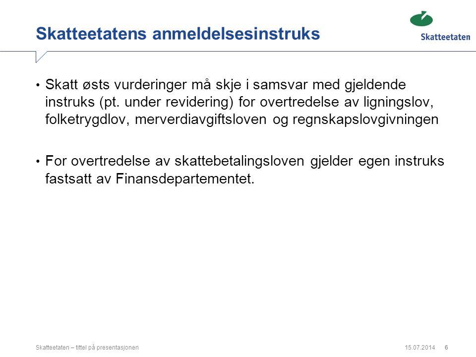 15.07.2014Skatteetaten – tittel på presentasjonen6 Skatteetatens anmeldelsesinstruks Skatt østs vurderinger må skje i samsvar med gjeldende instruks (