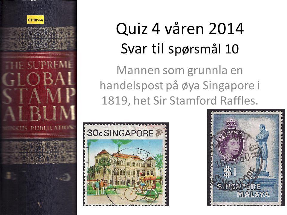 Quiz 4 våren 2014 Svar til s pørsmål 10 Mannen som grunnla en handelspost på øya Singapore i 1819, het Sir Stamford Raffles.