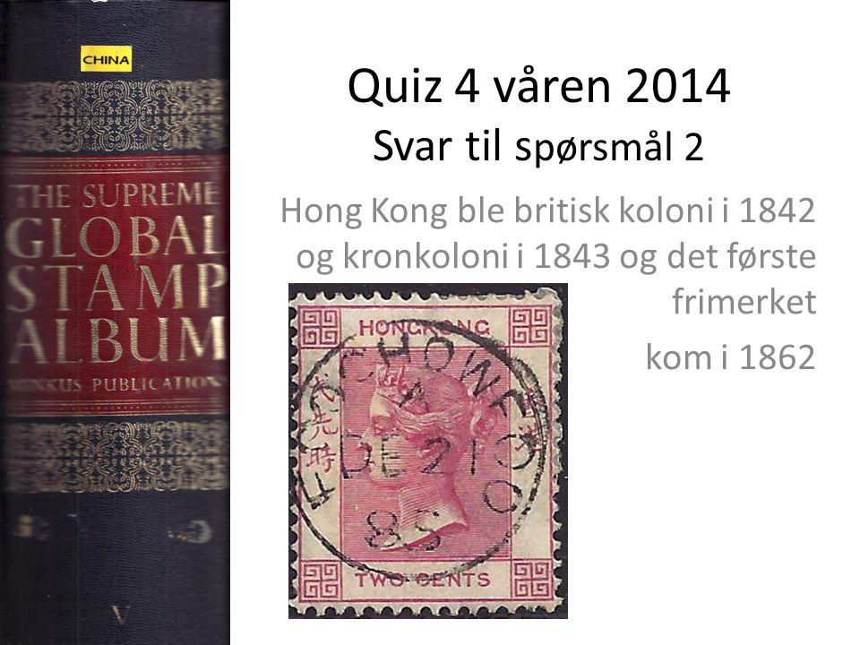 Quiz 4 våren 2014 Svar til s pørsmål 2 Hong Kong ble britisk koloni i 1842 og kronkoloni i 1843 og det første frimerket kom i 1862