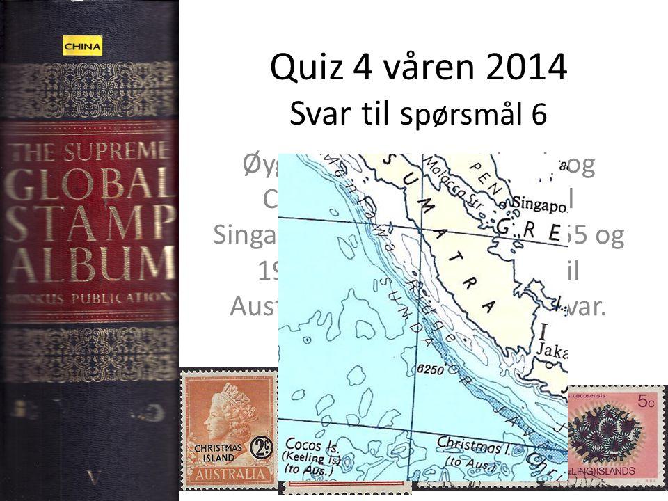 Quiz 4 våren 2014 Svar til s pørsmål 6 Øygruppene Cocos Islands og Christmas Islands hørte til Singapore fra 1946 til hhv 1955 og 1957.