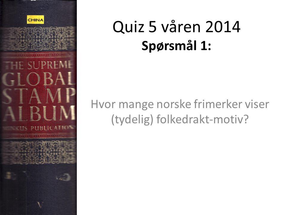Quiz 5 våren 2014 Spørsmål 1: Hvor mange norske frimerker viser (tydelig) folkedrakt-motiv