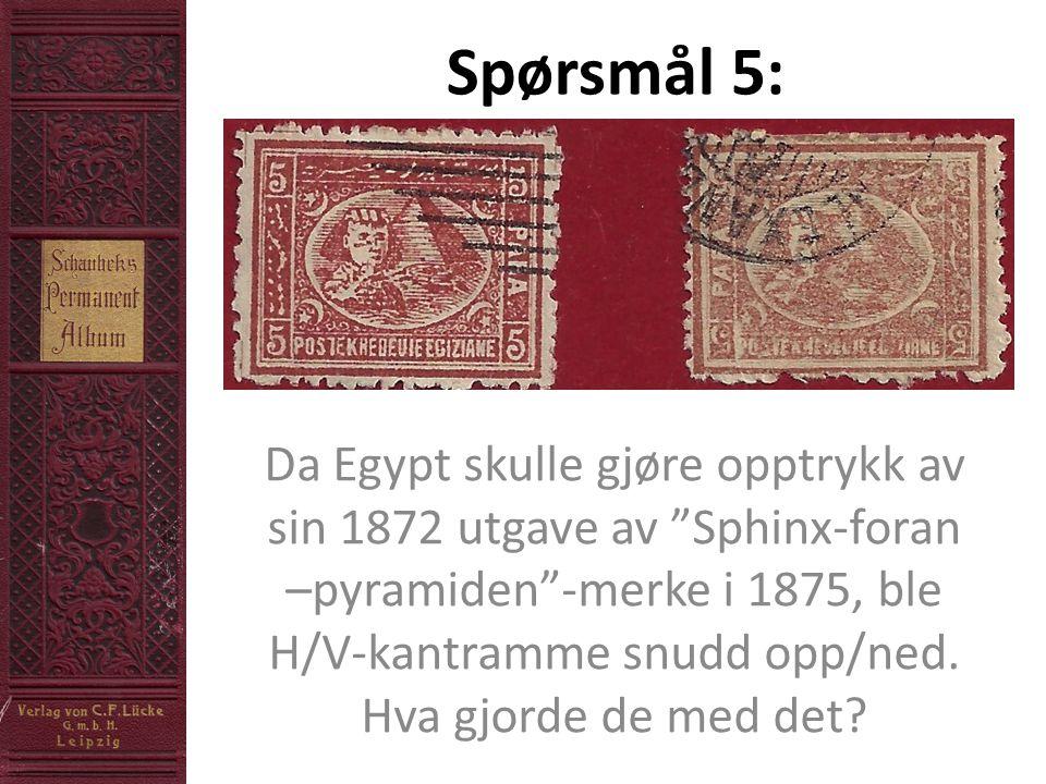 Spørsmål 5: Da Egypt skulle gjøre opptrykk av sin 1872 utgave av Sphinx-foran –pyramiden -merke i 1875, ble H/V-kantramme snudd opp/ned.