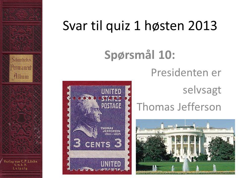 Svar til quiz 1 høsten 2013 Spørsmål 10: Presidenten er selvsagt Thomas Jefferson