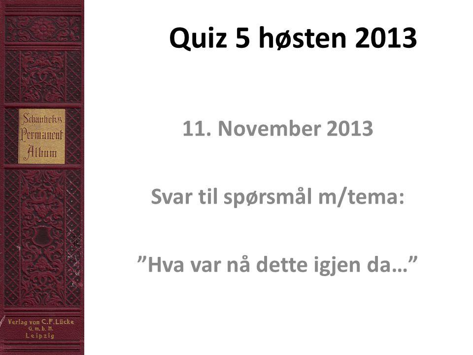 Quiz 5 høsten 2013 11. November 2013 Svar til spørsmål m/tema: Hva var nå dette igjen da…