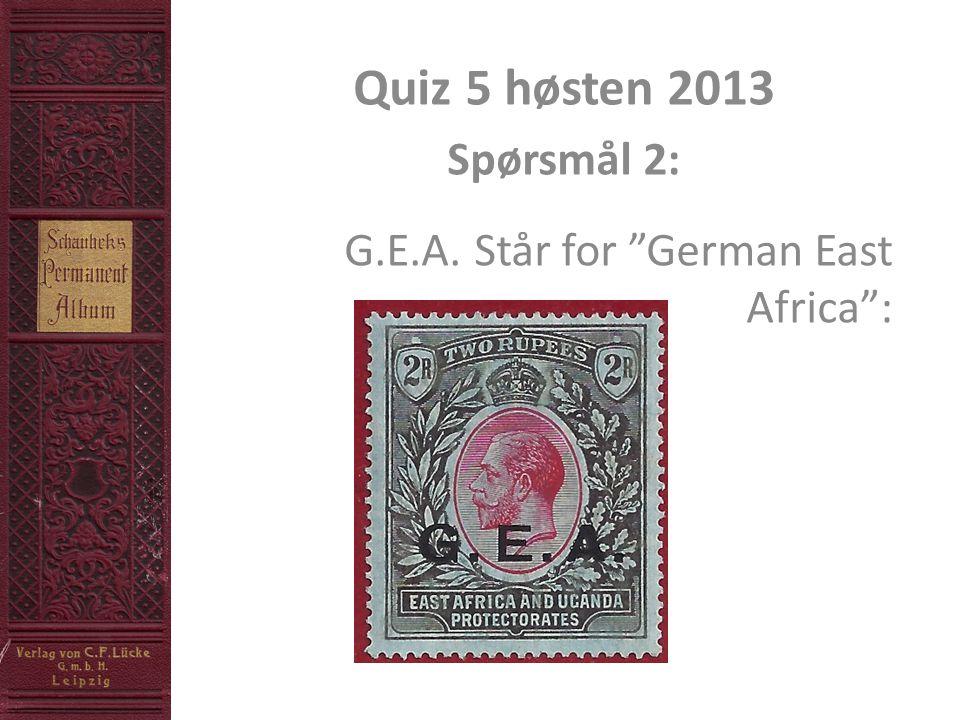 Quiz 5 høsten 2013 Spørsmål 2: G.E.A. Står for German East Africa :