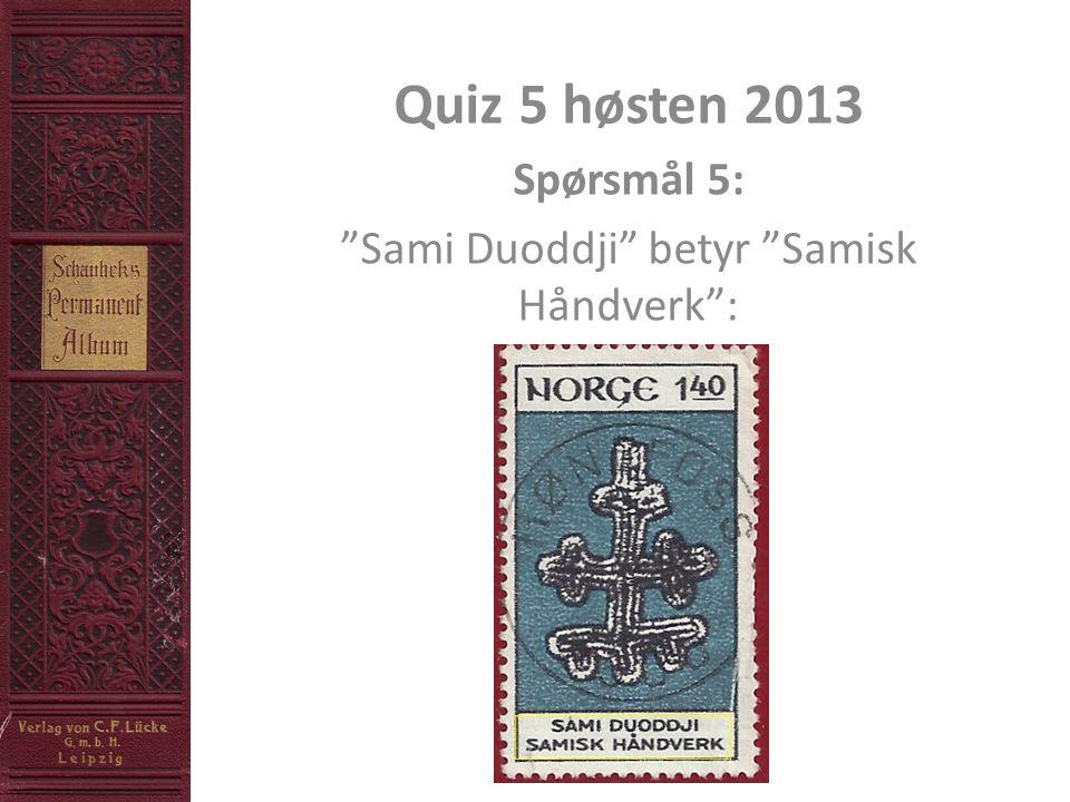 Quiz 5 høsten 2013 Spørsmål 5: Sami Duoddji betyr Samisk Håndverk :